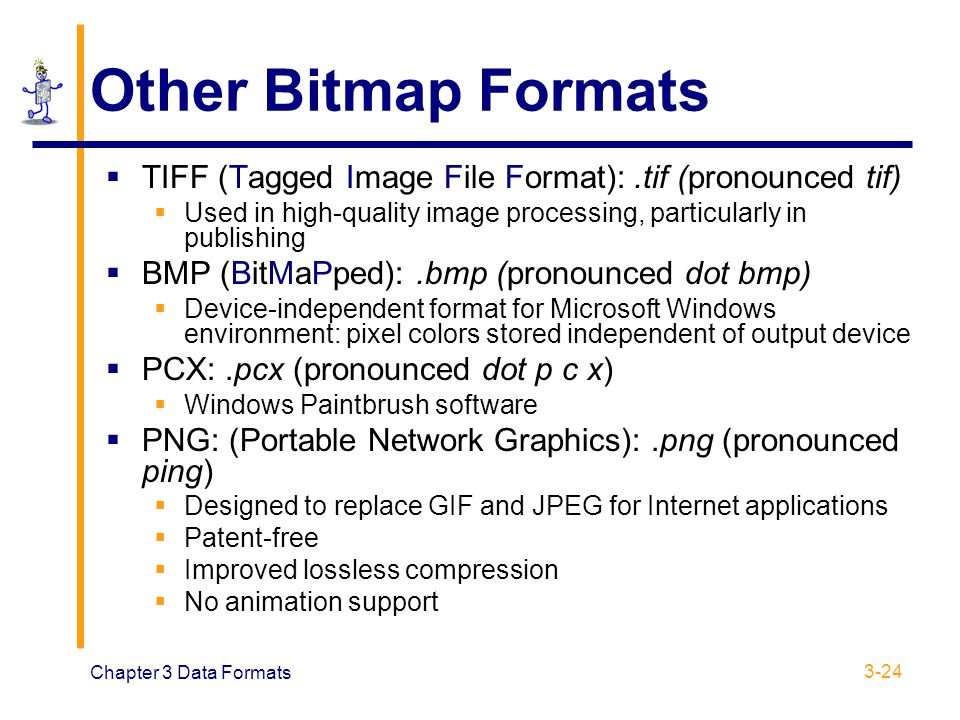 Other Bitmap Formats TIFF (Tagged Image File Format): .tif (pronounced tif) Used in high-quality image processing, particularly in publishing.