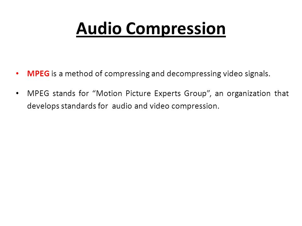 Audio Compression MPEG is a method of compressing and decompressing video signals.