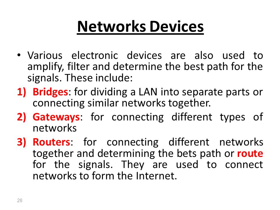 Networks Devices Various electronic devices are also used to amplify, filter and determine the best path for the signals. These include: