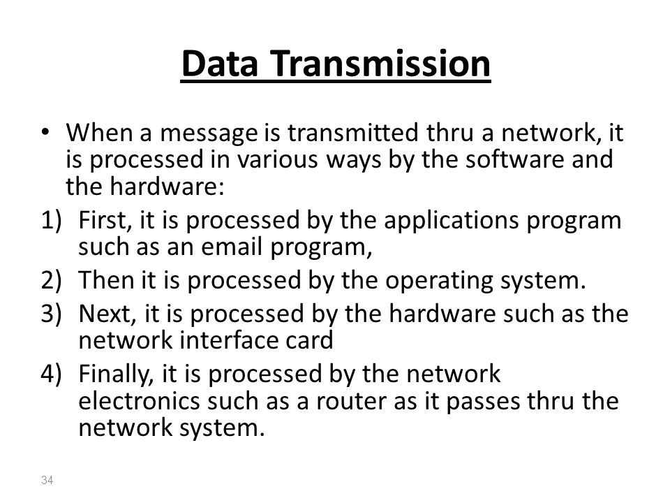 Data Transmission When a message is transmitted thru a network, it is processed in various ways by the software and the hardware: