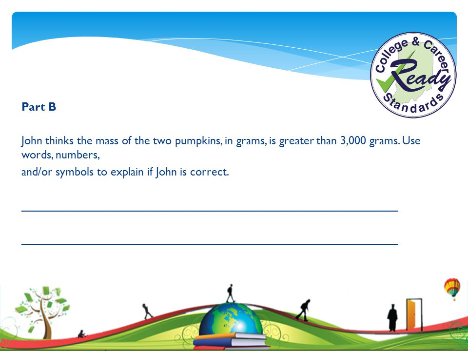 Part B John thinks the mass of the two pumpkins, in grams, is greater than 3,000 grams. Use words, numbers,