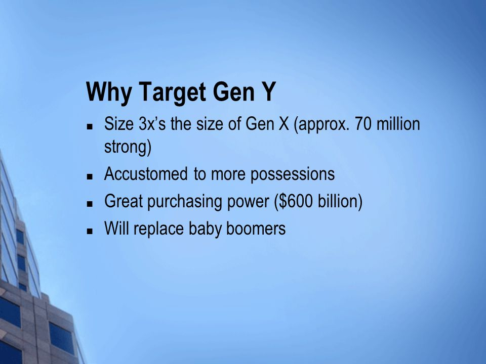 Why Target Gen Y Size 3x's the size of Gen X (approx. 70 million strong) Accustomed to more possessions.