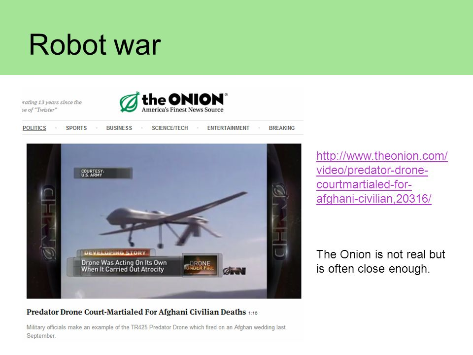 Robot war http://www.theonion.com/video/predator-drone-courtmartialed-for-afghani-civilian,20316/ The Onion is not real but is often close enough.