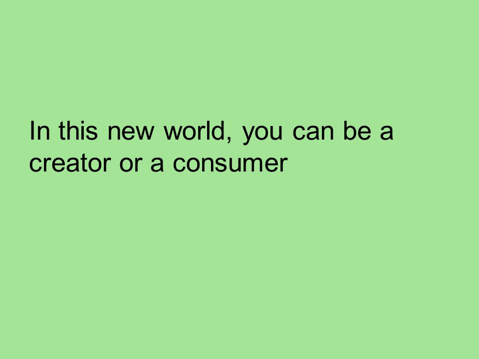 In this new world, you can be a creator or a consumer