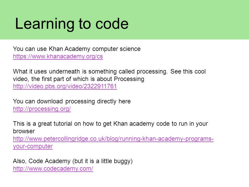 Learning to code You can use Khan Academy computer science