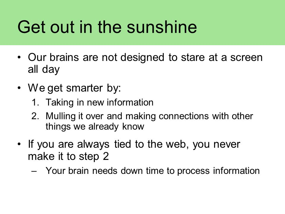 Get out in the sunshine Our brains are not designed to stare at a screen all day. We get smarter by: