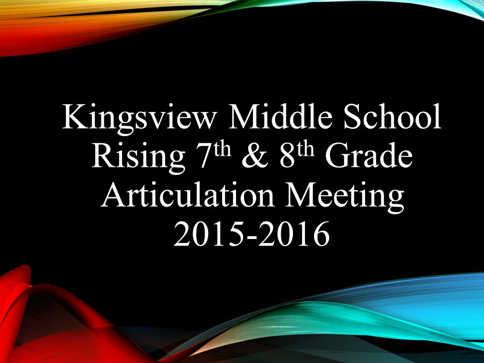 Kingsview Middle School Rising 7th & 8th Grade Articulation Meeting 2015-2016