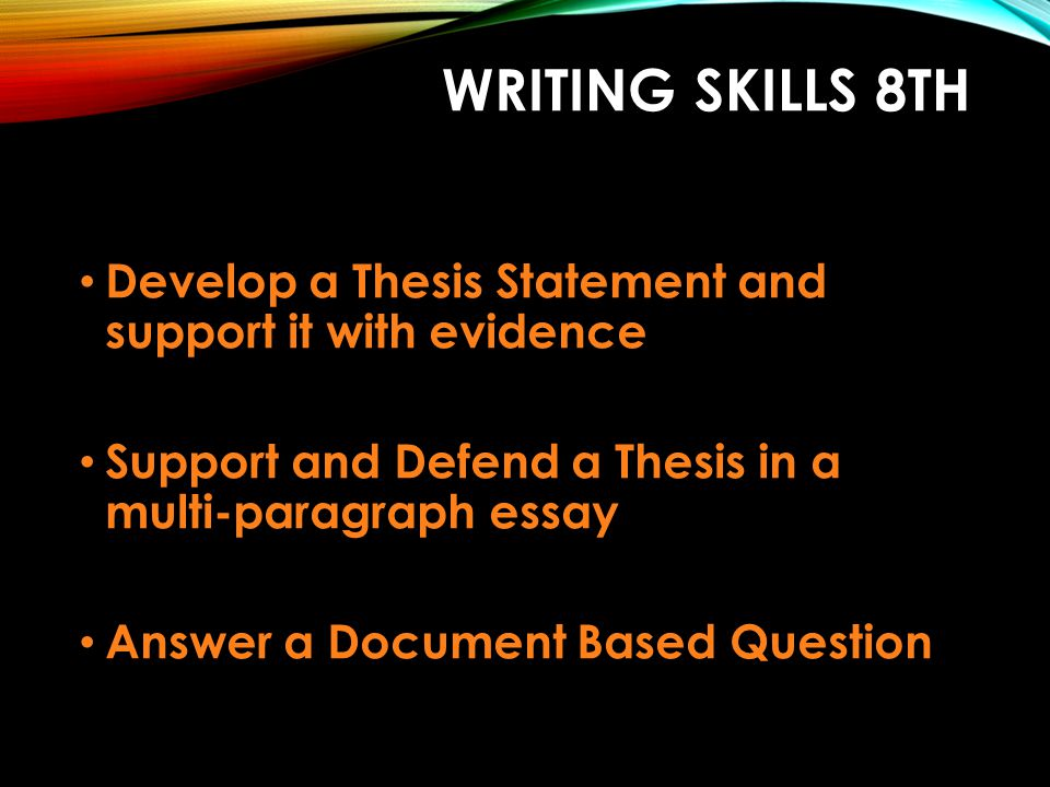 Writing Skills 8th Develop a Thesis Statement and support it with evidence. Support and Defend a Thesis in a multi-paragraph essay.