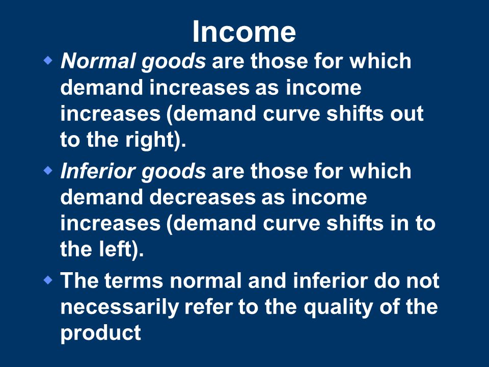 Income Normal goods are those for which demand increases as income increases (demand curve shifts out to the right).