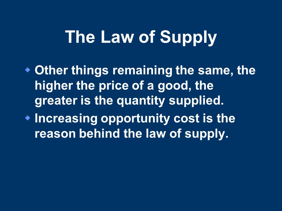 The Law of Supply Other things remaining the same, the higher the price of a good, the greater is the quantity supplied.
