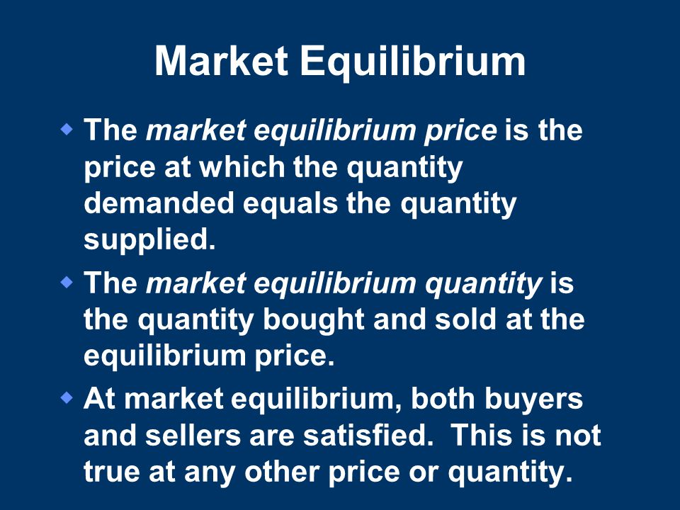 Market Equilibrium The market equilibrium price is the price at which the quantity demanded equals the quantity supplied.