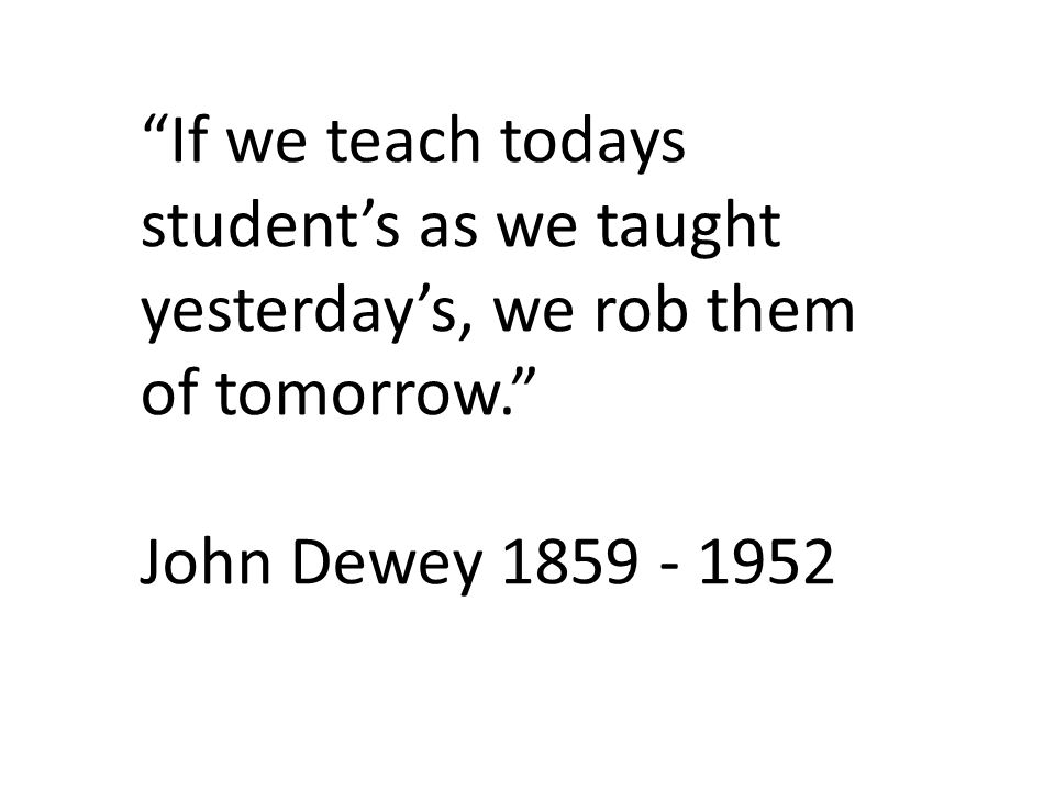 If we teach todays student's as we taught yesterday's, we rob them of tomorrow.