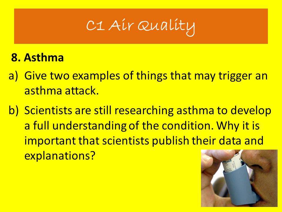 C1 Air Quality 8. Asthma. Give two examples of things that may trigger an asthma attack.