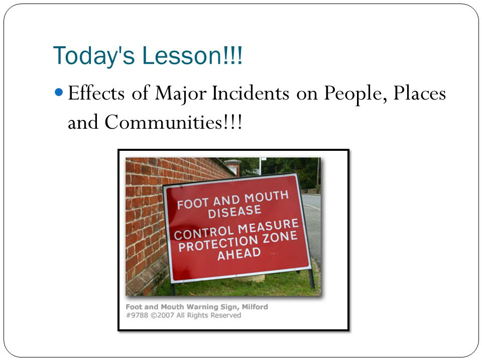 Today s Lesson!!! Effects of Major Incidents on People, Places and Communities!!!
