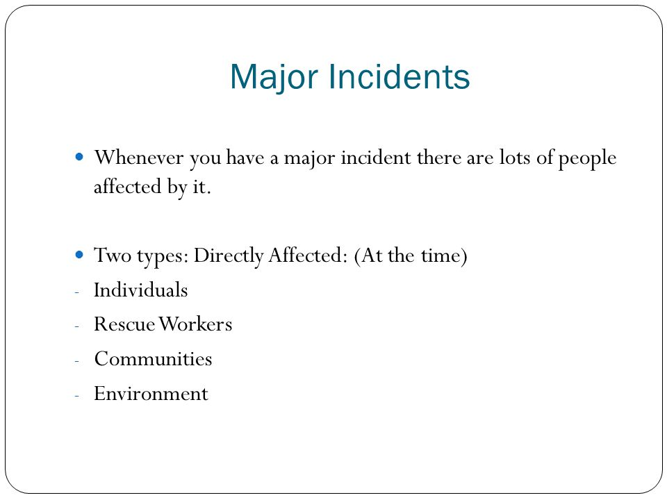 Major Incidents Whenever you have a major incident there are lots of people affected by it. Two types: Directly Affected: (At the time)