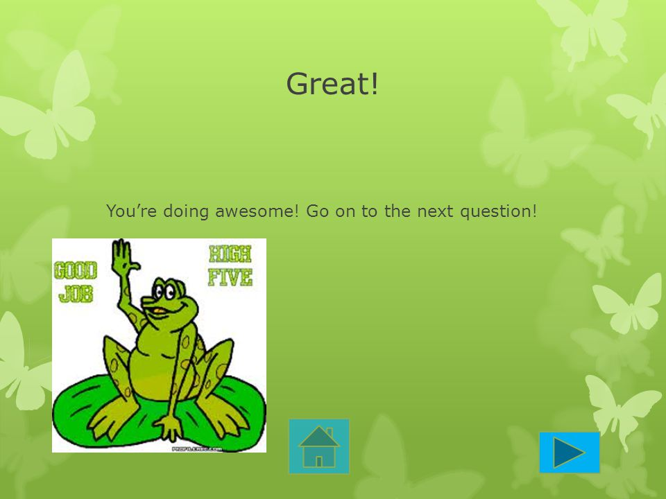 You're doing awesome! Go on to the next question!