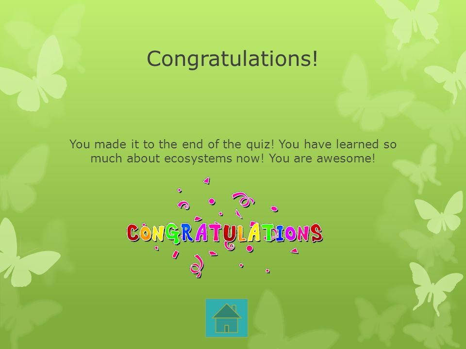 Congratulations! You made it to the end of the quiz! You have learned so much about ecosystems now! You are awesome!
