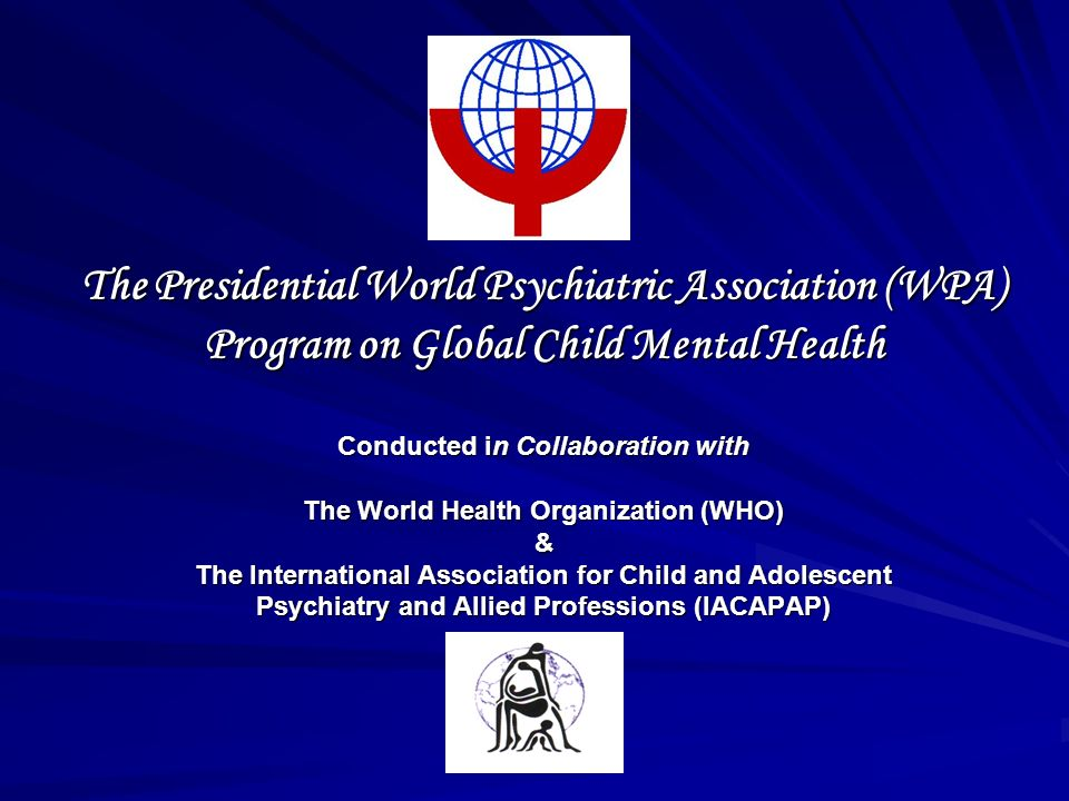 The Presidential World Psychiatric Association (WPA) Program on Global Child Mental Health Conducted in Collaboration with The World Health Organization (WHO) & The International Association for Child and Adolescent Psychiatry and Allied Professions (IACAPAP)