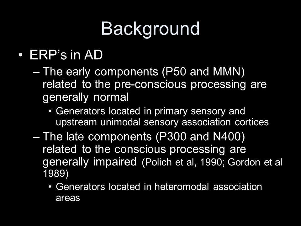 Background ERP's in AD. The early components (P50 and MMN) related to the pre-conscious processing are generally normal.