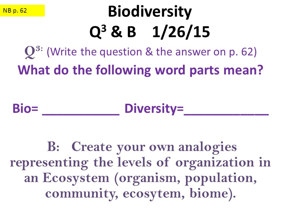 NB p. 62 Biodiversity Q3 & B 1/26/15. Q3: (Write the question & the answer on p. 62) What do the following word parts mean