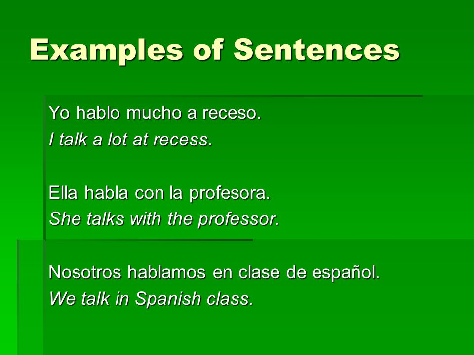 Examples of Sentences Yo hablo mucho a receso. I talk a lot at recess.