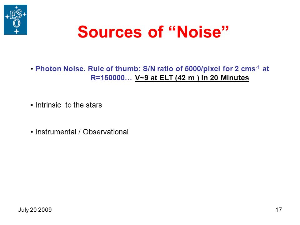 Sources of Noise Photon Noise. Rule of thumb: S/N ratio of 5000/pixel for 2 cms-1 at R=150000… V~9 at ELT (42 m ) in 20 Minutes.