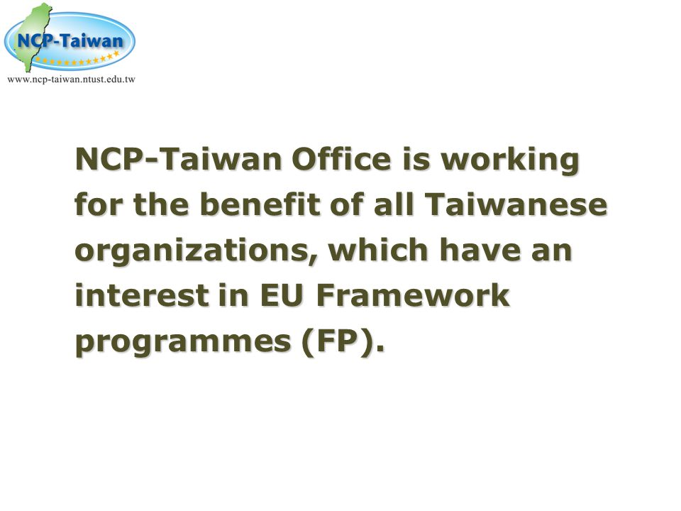 NCP-Taiwan Office is working for the benefit of all Taiwanese organizations, which have an interest in EU Framework programmes (FP).