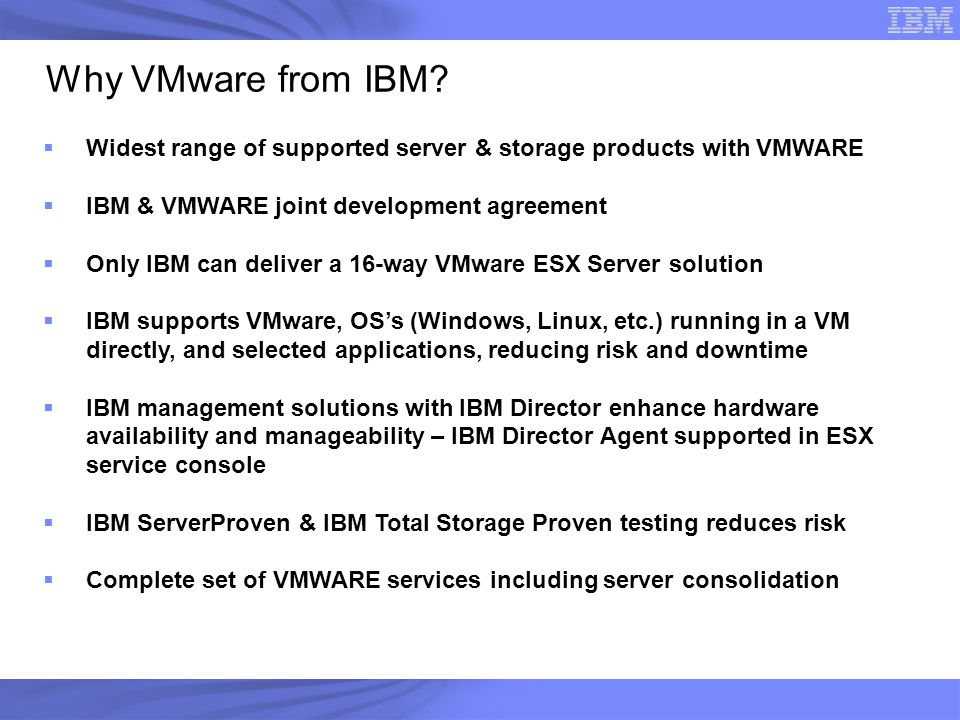 Why VMware from IBM Widest range of supported server & storage products with VMWARE. IBM & VMWARE joint development agreement.