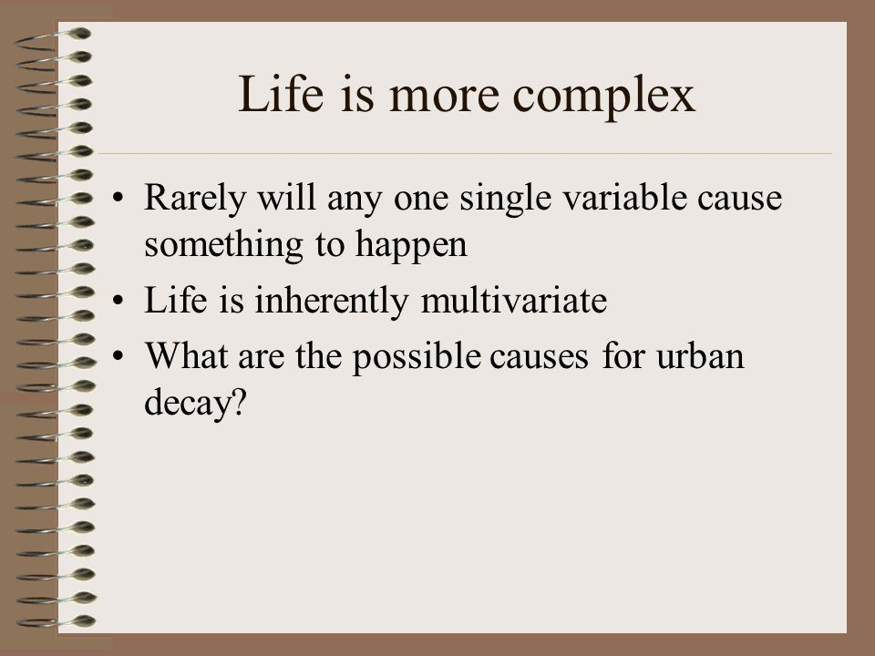 Life is more complex Rarely will any one single variable cause something to happen. Life is inherently multivariate.