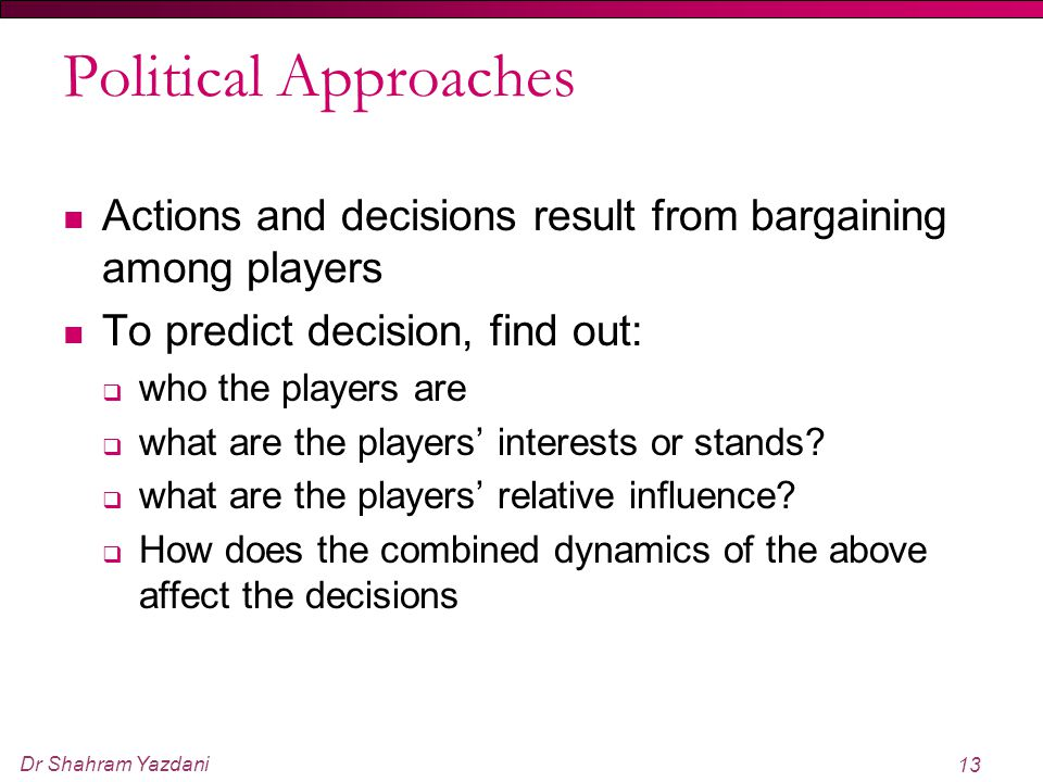Political Approaches Actions and decisions result from bargaining among players. To predict decision, find out: