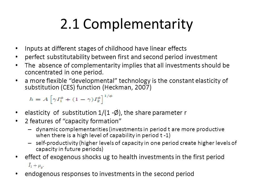 2.1 Complementarity Inputs at different stages of childhood have linear effects. perfect substitutability between first and second period investment.