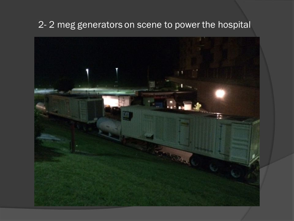 2- 2 meg generators on scene to power the hospital