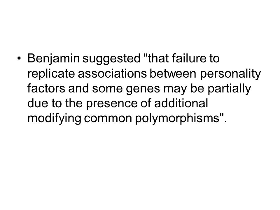 Benjamin suggested that failure to replicate associations between personality factors and some genes may be partially due to the presence of additional modifying common polymorphisms .