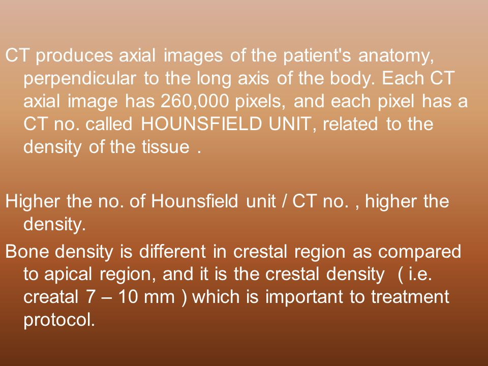 CT produces axial images of the patient s anatomy, perpendicular to the long axis of the body. Each CT axial image has 260,000 pixels, and each pixel has a CT no. called HOUNSFIELD UNIT, related to the density of the tissue .