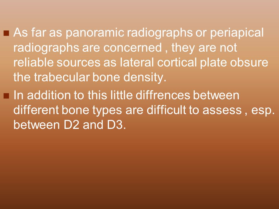 As far as panoramic radiographs or periapical radiographs are concerned , they are not reliable sources as lateral cortical plate obsure the trabecular bone density.