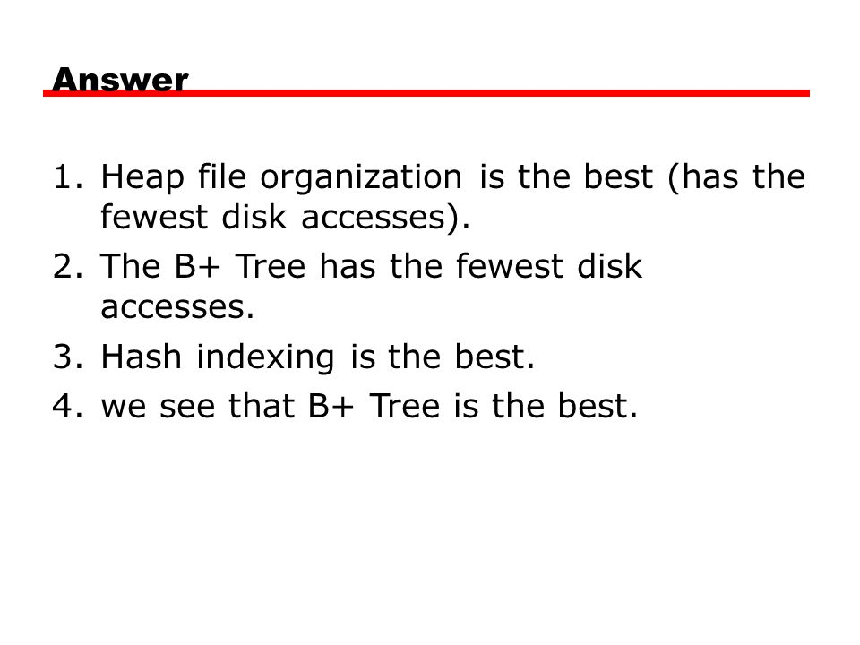 Answer Heap file organization is the best (has the fewest disk accesses). The B+ Tree has the fewest disk accesses.