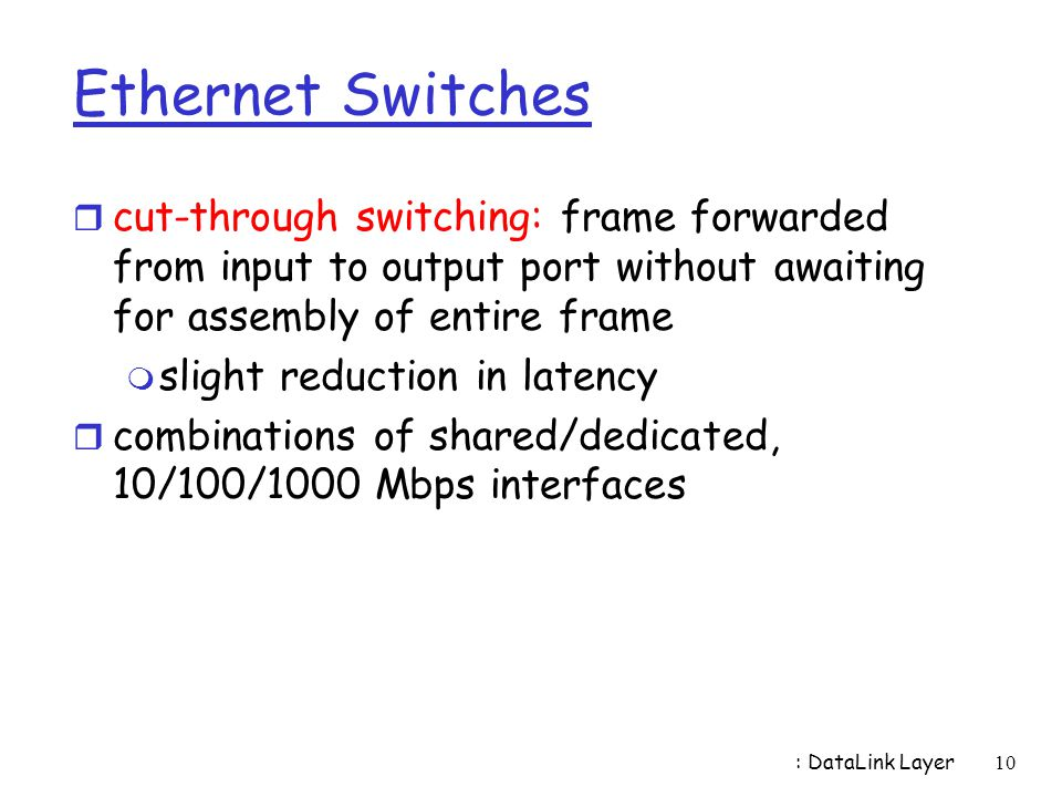 Ethernet Switches cut-through switching: frame forwarded from input to output port without awaiting for assembly of entire frame.
