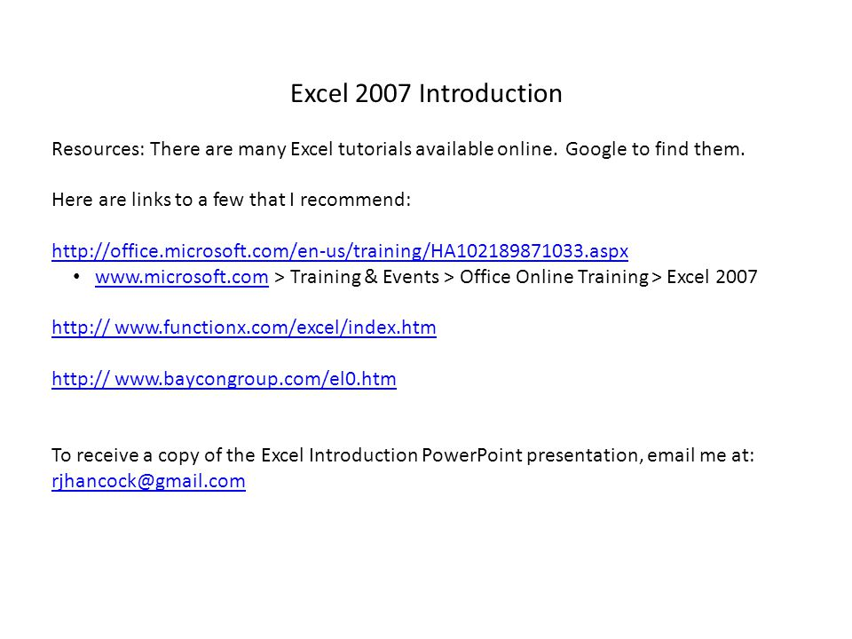 Excel 2007 Introduction Resources: There are many Excel tutorials available online. Google to find them.