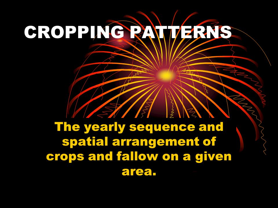 CROPPING PATTERNS The yearly sequence and spatial arrangement of crops and fallow on a given area.