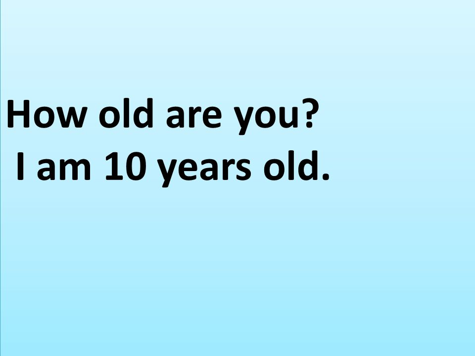 How old are you I am 10 years old.