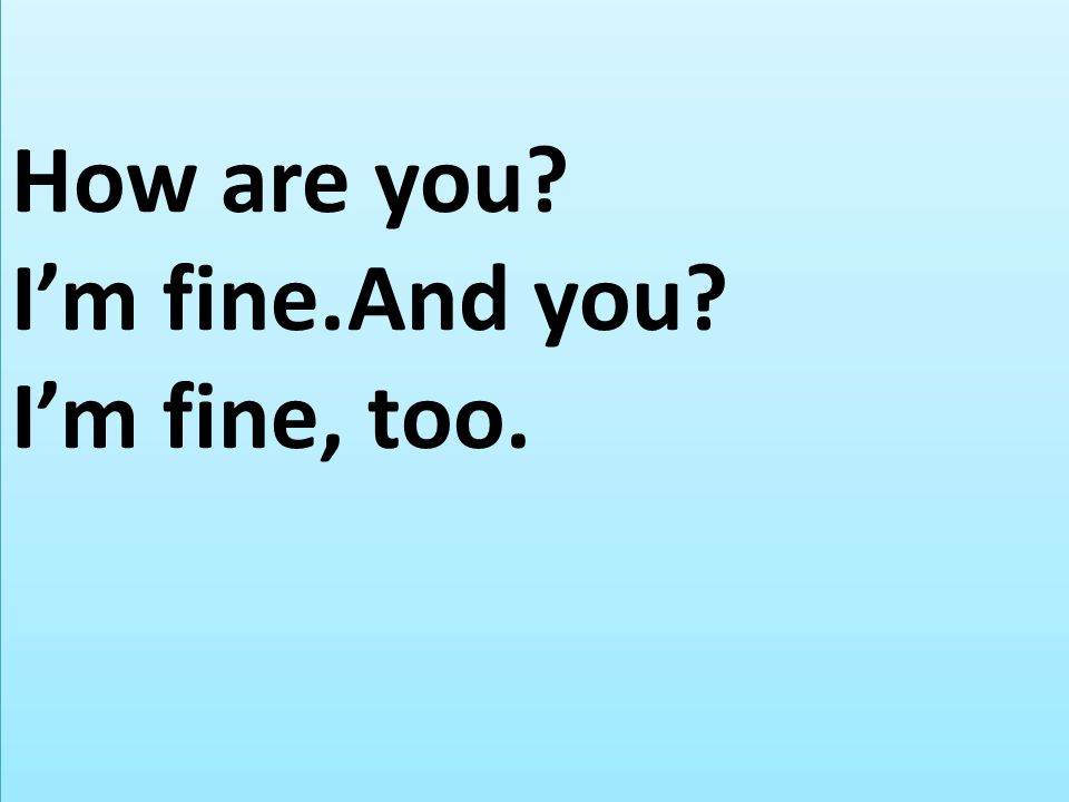 How are you I'm fine.And you I'm fine, too.