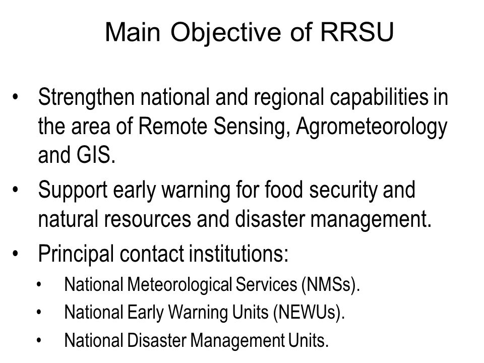 Main Objective of RRSU Strengthen national and regional capabilities in the area of Remote Sensing, Agrometeorology and GIS.