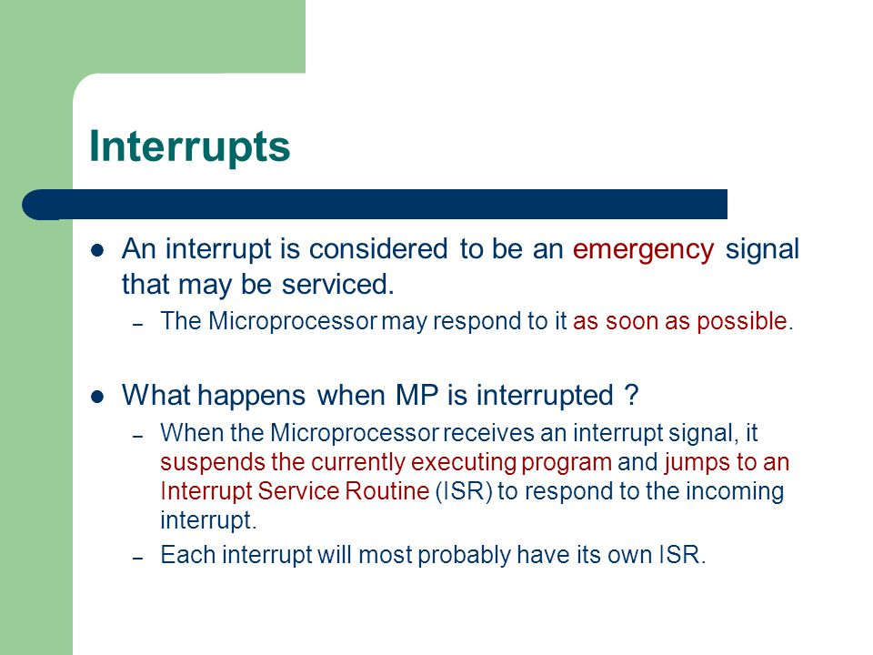 Interrupts An interrupt is considered to be an emergency signal that may be serviced. The Microprocessor may respond to it as soon as possible.