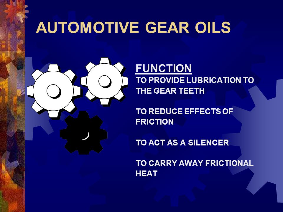 AUTOMOTIVE GEAR OILS FUNCTION TO PROVIDE LUBRICATION TO THE GEAR TEETH