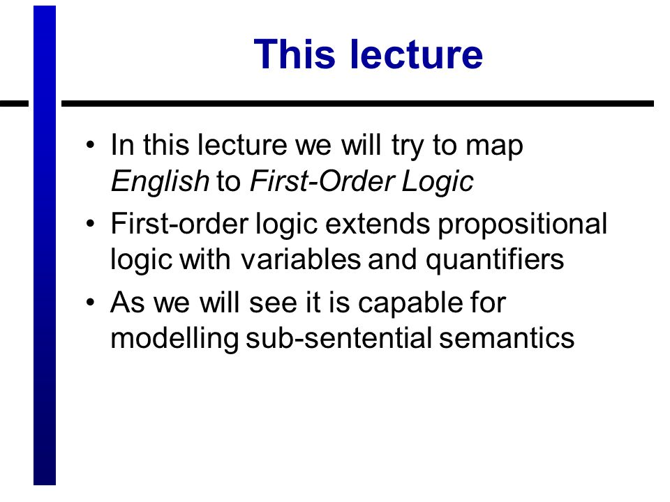 This lecture In this lecture we will try to map English to First-Order Logic.