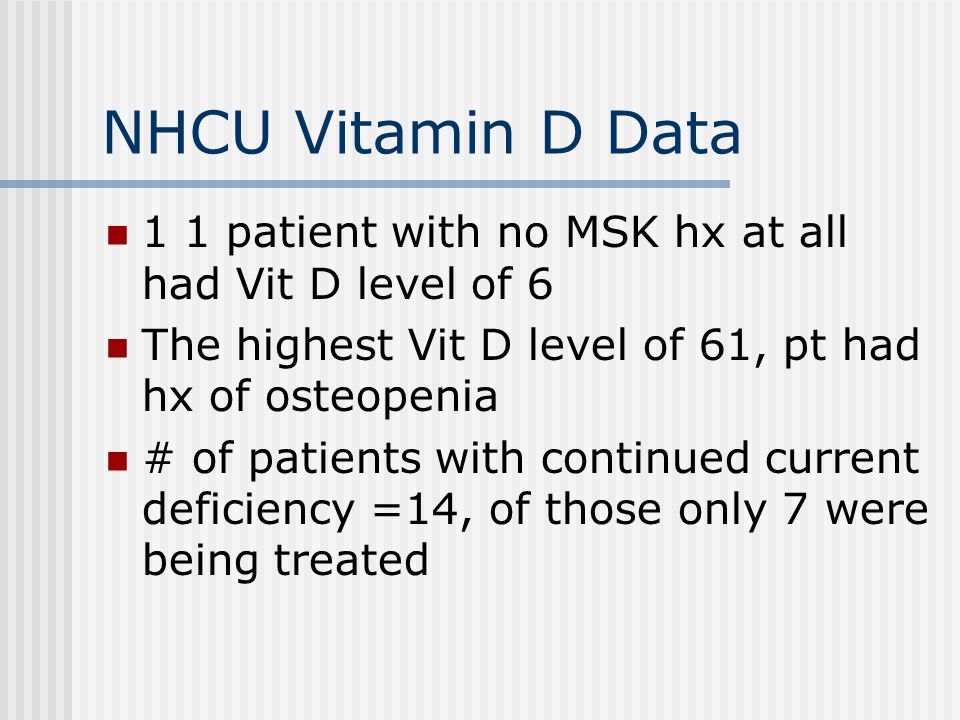 NHCU Vitamin D Data 1 1 patient with no MSK hx at all had Vit D level of 6. The highest Vit D level of 61, pt had hx of osteopenia.
