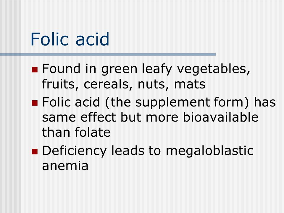 Folic acid Found in green leafy vegetables, fruits, cereals, nuts, mats.