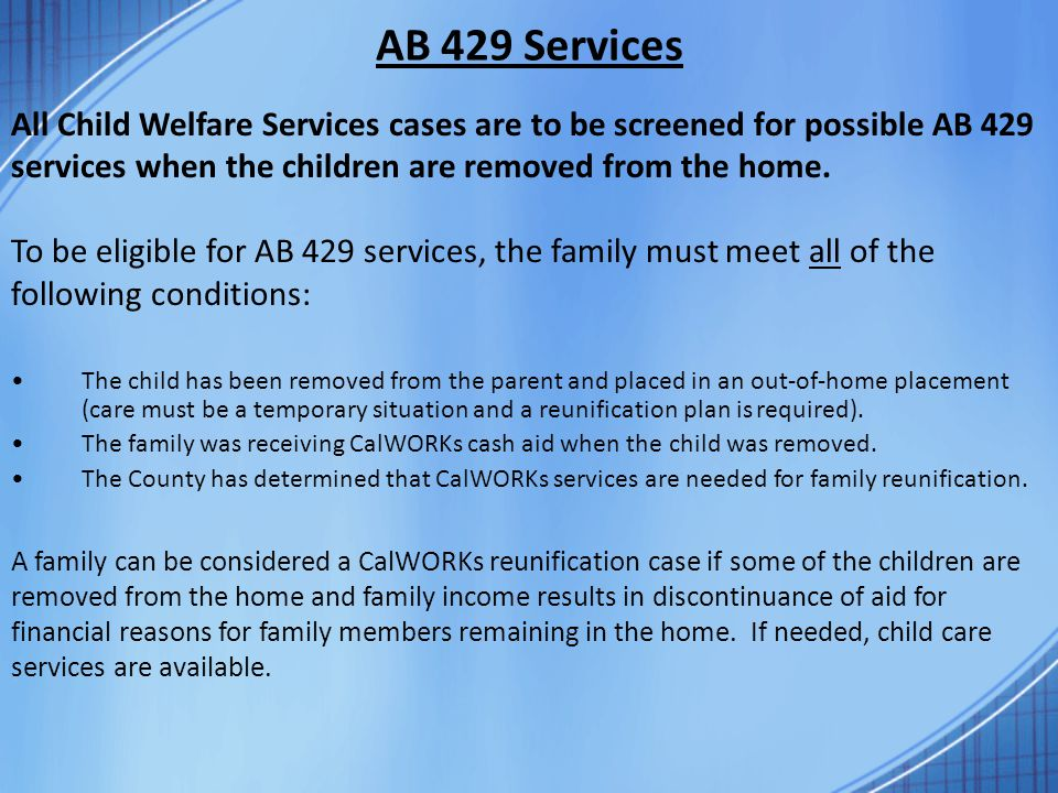 AB 429 Services All Child Welfare Services cases are to be screened for possible AB 429 services when the children are removed from the home.