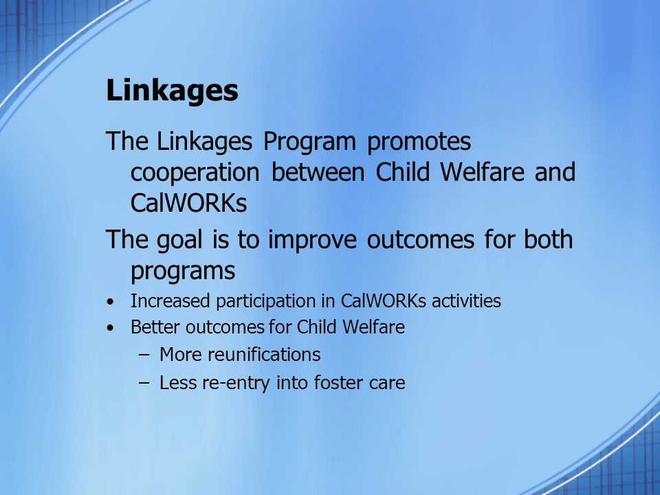 Linkages The Linkages Program promotes cooperation between Child Welfare and CalWORKs. The goal is to improve outcomes for both programs.