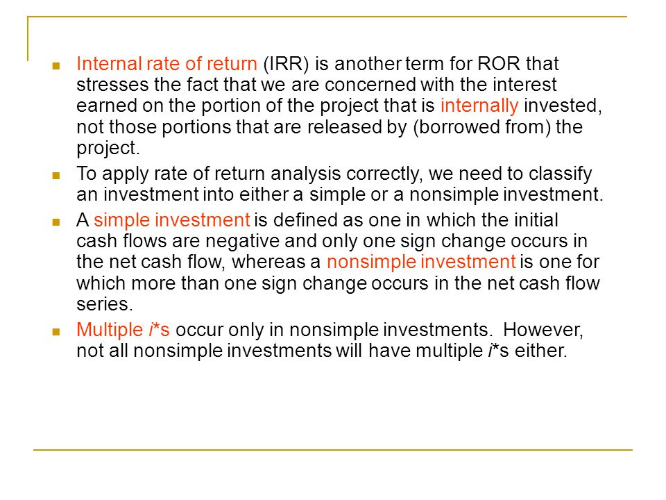 Internal rate of return (IRR) is another term for ROR that stresses the fact that we are concerned with the interest earned on the portion of the project that is internally invested, not those portions that are released by (borrowed from) the project.